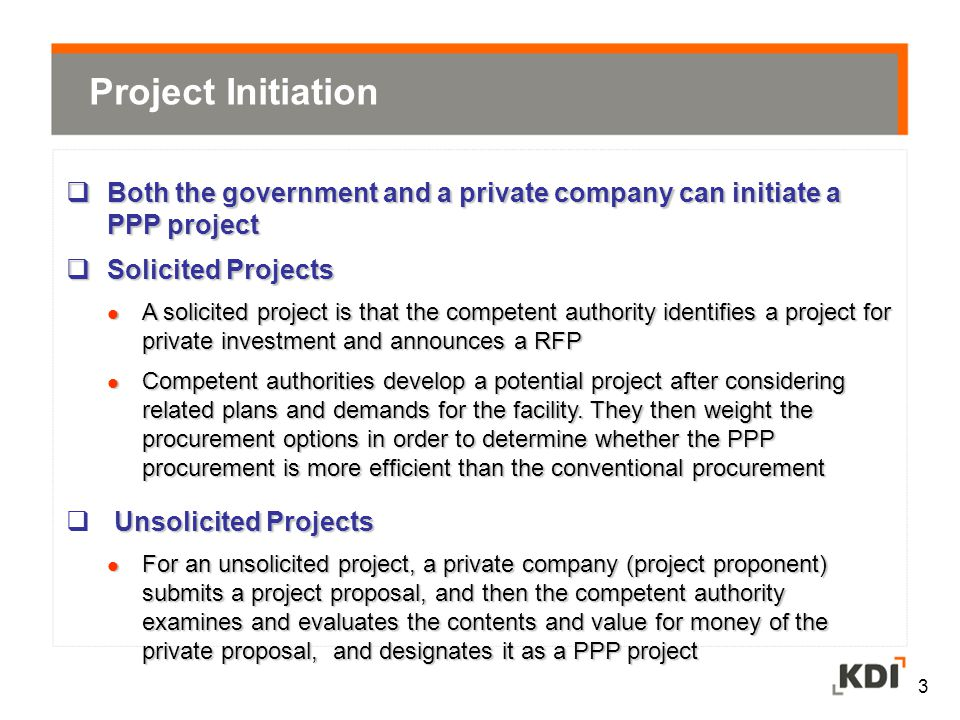 3 Project Initiation  Both the government and a private company can initiate a PPP project  Solicited Projects A solicited project is that the competent authority identifies a project for private investment and announces a RFP A solicited project is that the competent authority identifies a project for private investment and announces a RFP Competent authorities develop a potential project after considering related plans and demands for the facility.