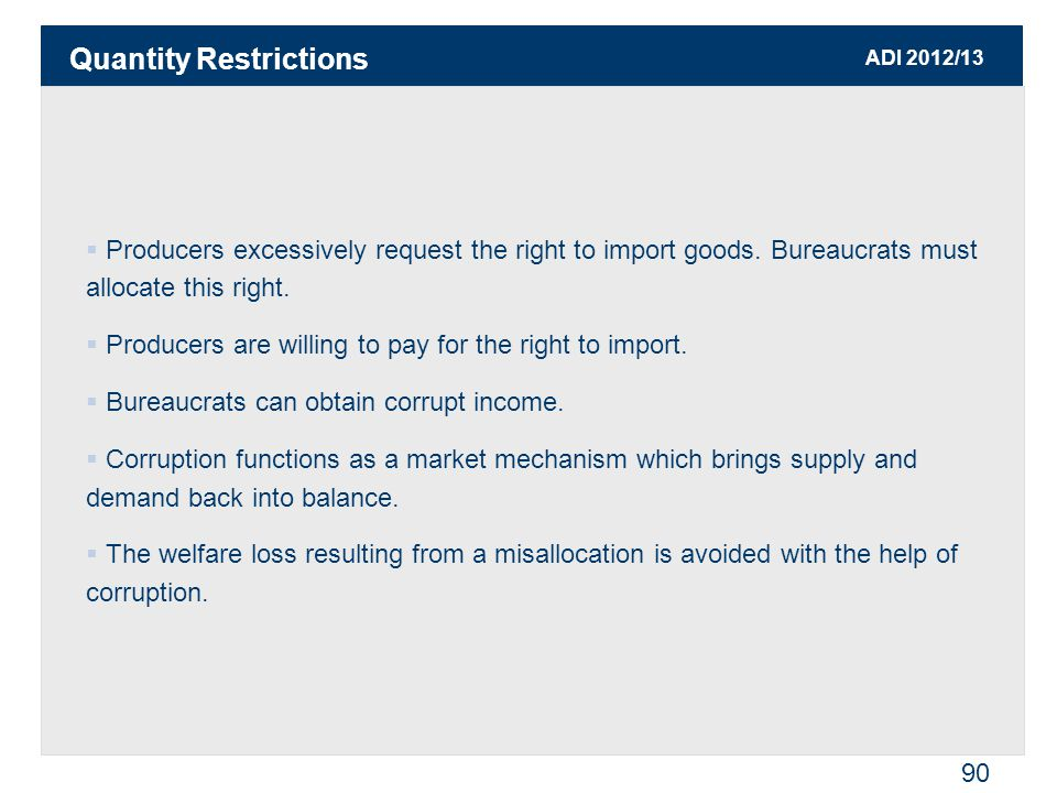ADI 2012/13 90  Producers excessively request the right to import goods. Bureaucrats must allocate this right.  Producers are willing to pay for the