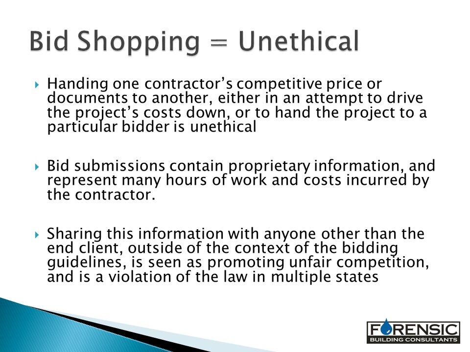  Handing one contractor's competitive price or documents to another, either in an attempt to drive the project's costs down, or to hand the project to a particular bidder is unethical  Bid submissions contain proprietary information, and represent many hours of work and costs incurred by the contractor.