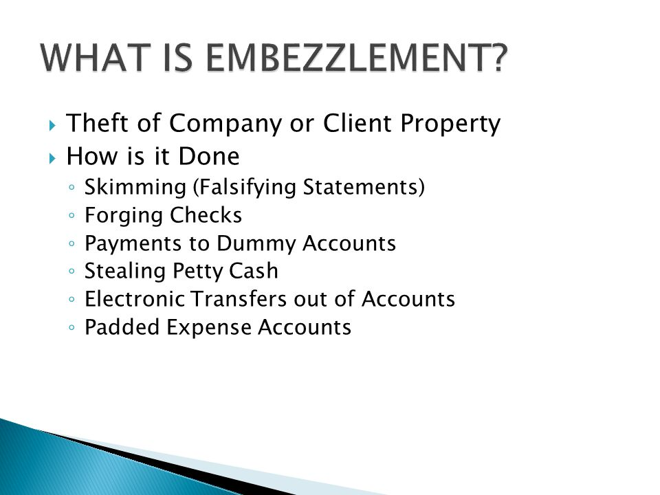  Theft of Company or Client Property  How is it Done ◦ Skimming (Falsifying Statements) ◦ Forging Checks ◦ Payments to Dummy Accounts ◦ Stealing Petty Cash ◦ Electronic Transfers out of Accounts ◦ Padded Expense Accounts