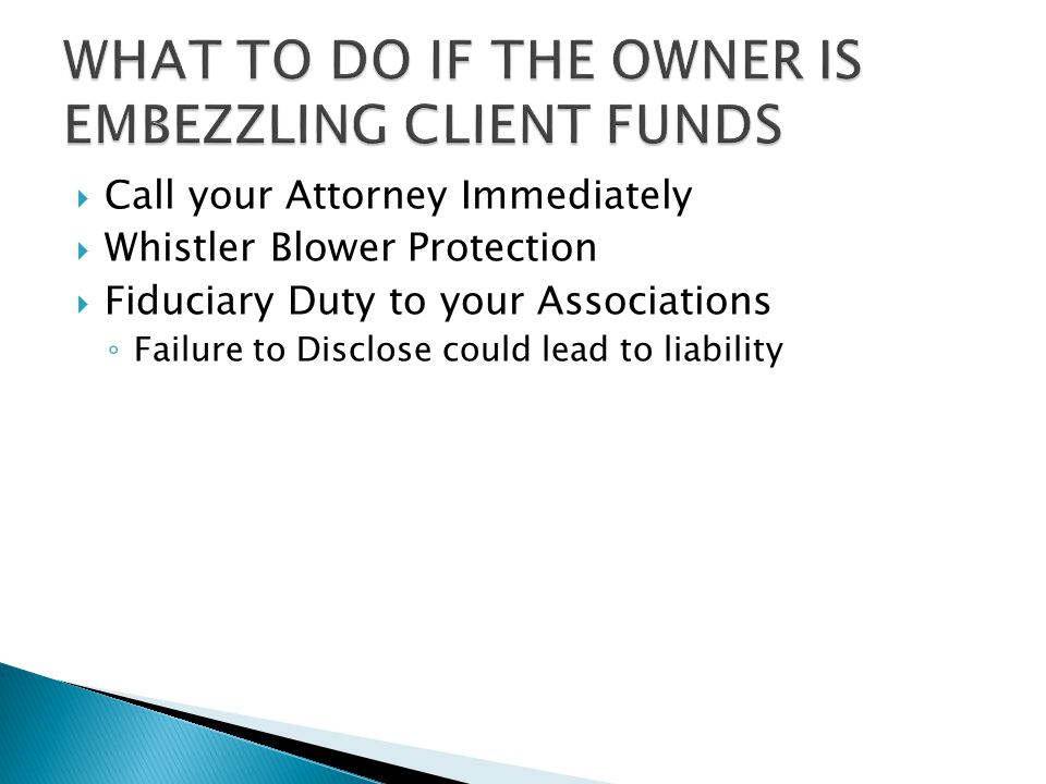  Call your Attorney Immediately  Whistler Blower Protection  Fiduciary Duty to your Associations ◦ Failure to Disclose could lead to liability