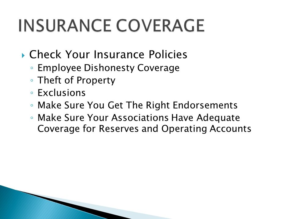  Check Your Insurance Policies ◦ Employee Dishonesty Coverage ◦ Theft of Property ◦ Exclusions ◦ Make Sure You Get The Right Endorsements ◦ Make Sure Your Associations Have Adequate Coverage for Reserves and Operating Accounts