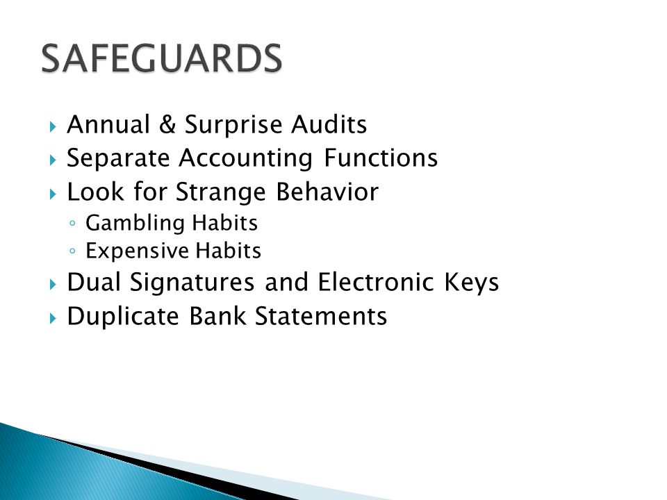  Annual & Surprise Audits  Separate Accounting Functions  Look for Strange Behavior ◦ Gambling Habits ◦ Expensive Habits  Dual Signatures and Electronic Keys  Duplicate Bank Statements
