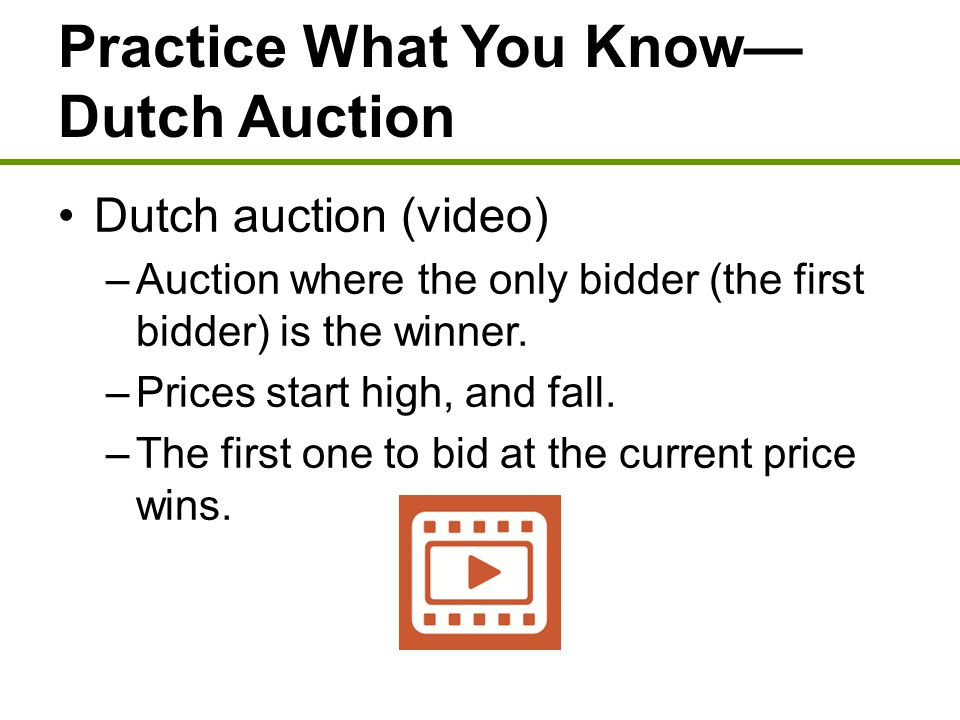 Practice What You Know— Dutch Auction Dutch auction (video) –Auction where the only bidder (the first bidder) is the winner. –Prices start high, and f