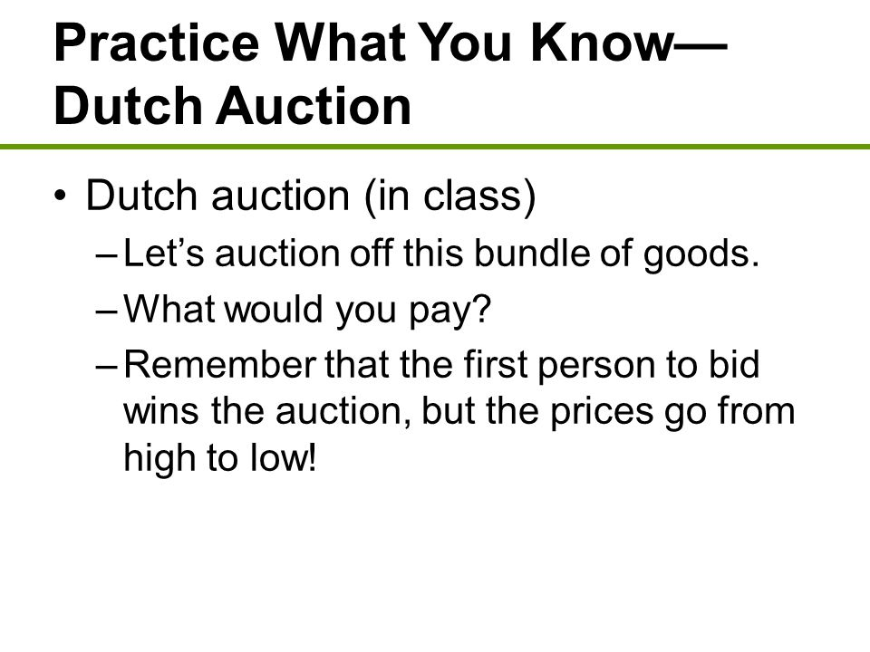 Practice What You Know— Dutch Auction Dutch auction (in class) –Let's auction off this bundle of goods. –What would you pay? –Remember that the first