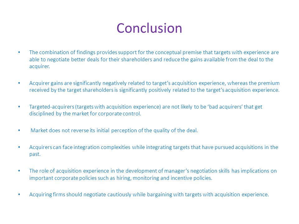 Conclusion The combination of findings provides support for the conceptual premise that targets with experience are able to negotiate better deals for their shareholders and reduce the gains available from the deal to the acquirer.