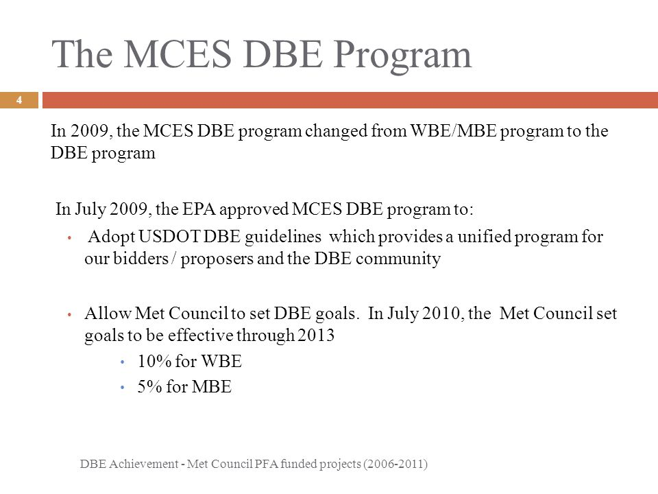 The MCES DBE Program DBE Achievement - Met Council PFA funded projects (2006-2011) 4 In 2009, the MCES DBE program changed from WBE/MBE program to the DBE program In July 2009, the EPA approved MCES DBE program to: Adopt USDOT DBE guidelines which provides a unified program for our bidders / proposers and the DBE community Allow Met Council to set DBE goals.