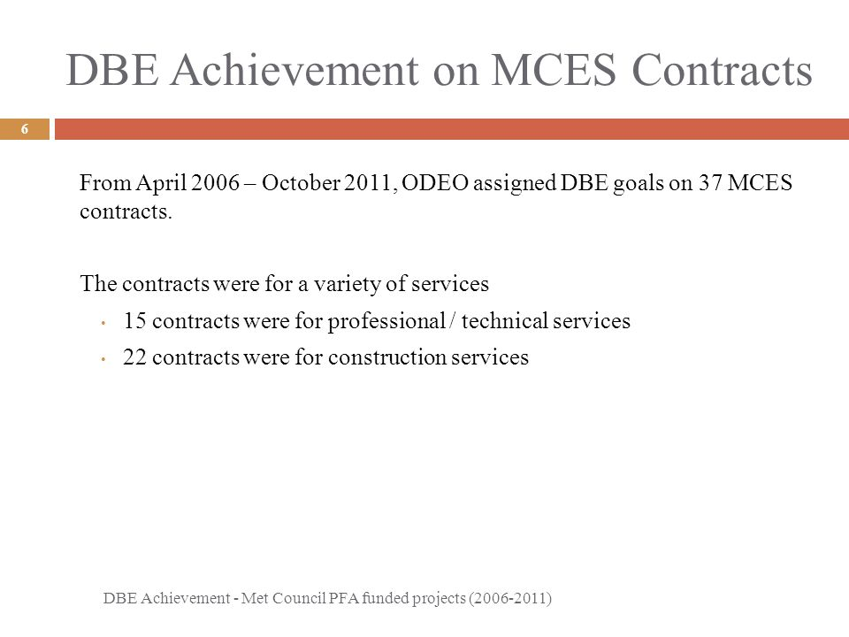 DBE Achievement on MCES Contracts DBE Achievement - Met Council PFA funded projects (2006-2011) 6 From April 2006 – October 2011, ODEO assigned DBE goals on 37 MCES contracts.