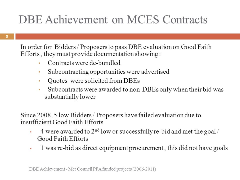 DBE Achievement on MCES Contracts DBE Achievement - Met Council PFA funded projects (2006-2011) 8 In order for Bidders / Proposers to pass DBE evaluation on Good Faith Efforts, they must provide documentation showing : Contracts were de-bundled Subcontracting opportunities were advertised Quotes were solicited from DBEs Subcontracts were awarded to non-DBEs only when their bid was substantially lower Since 2008, 5 low Bidders / Proposers have failed evaluation due to insufficient Good Faith Efforts 4 were awarded to 2 nd low or successfully re-bid and met the goal / Good Faith Efforts 1 was re-bid as direct equipment procurement, this did not have goals