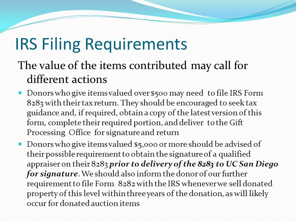 IRS Filing Requirements The value of the items contributed may call for different actions Donors who give items valued over $500 may need to file IRS Form 8283 with their tax return.