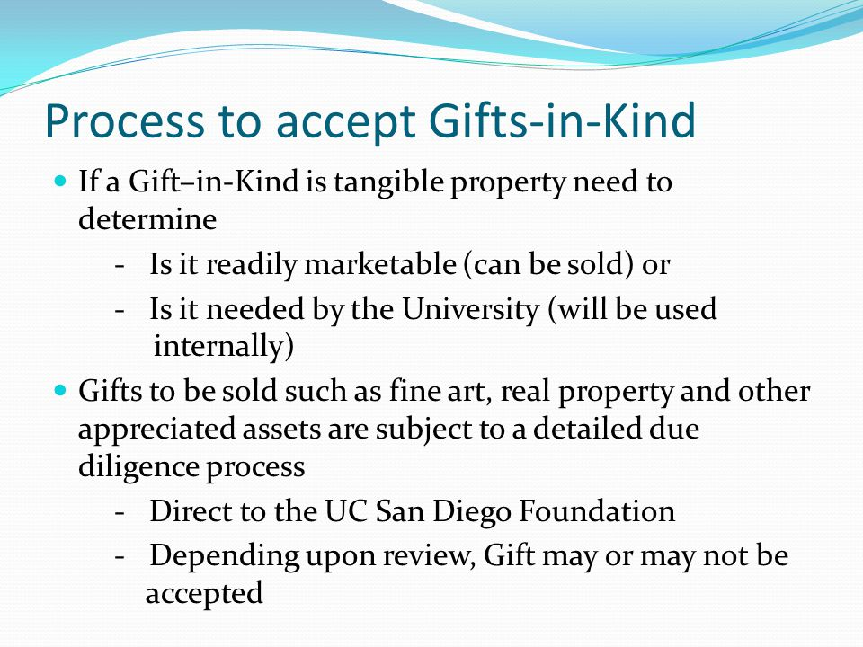 Process to accept Gifts-in-Kind If a Gift–in-Kind is tangible property need to determine - Is it readily marketable (can be sold) or - Is it needed by