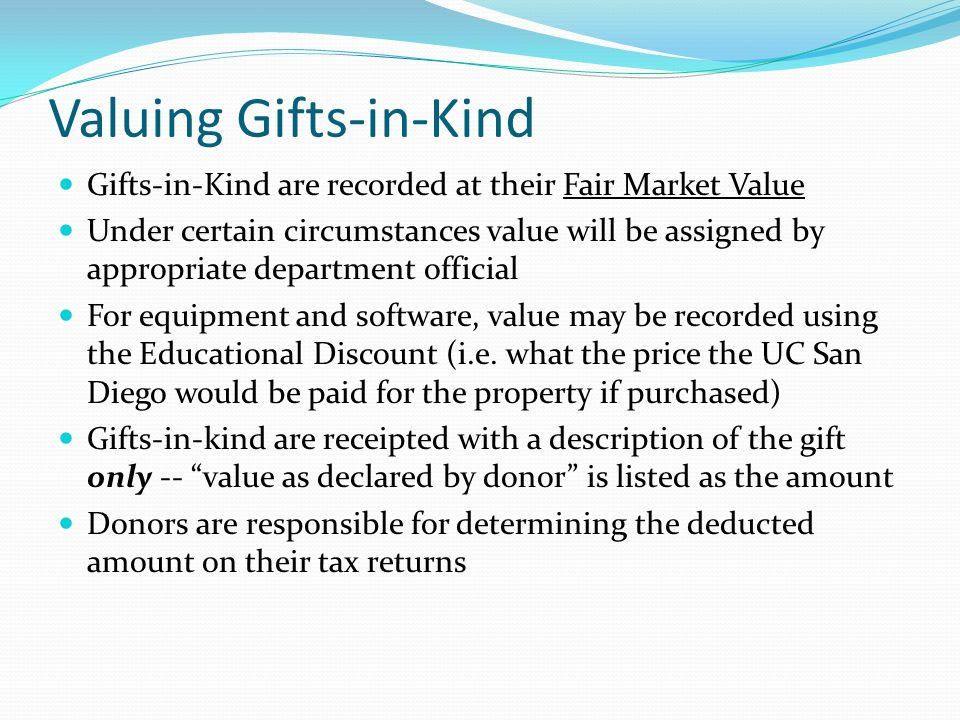 Valuing Gifts-in-Kind Gifts-in-Kind are recorded at their Fair Market Value Under certain circumstances value will be assigned by appropriate departme