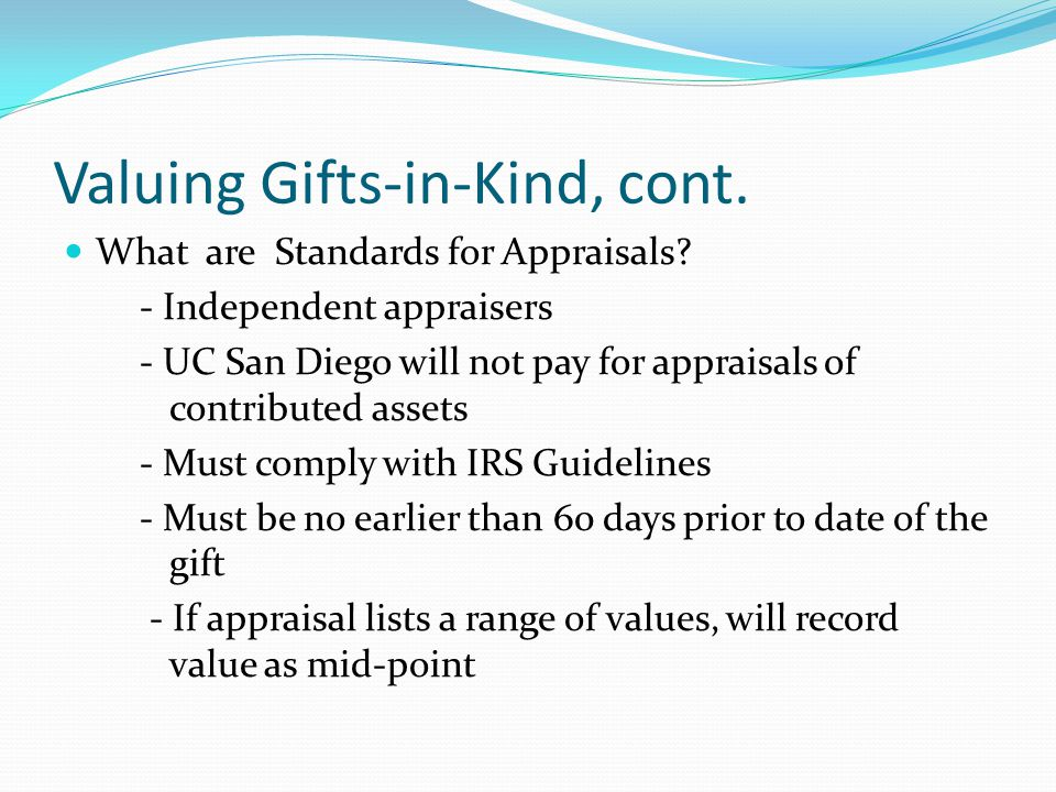 Valuing Gifts-in-Kind, cont. What are Standards for Appraisals? - Independent appraisers - UC San Diego will not pay for appraisals of contributed ass