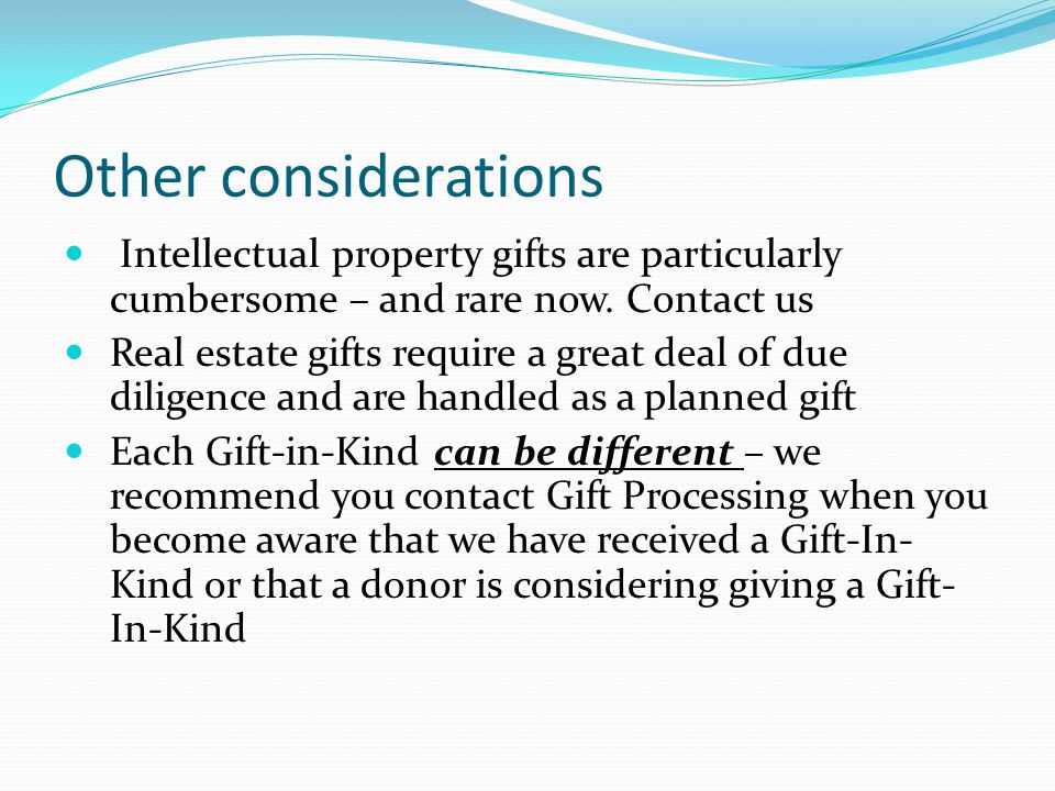 Other considerations Intellectual property gifts are particularly cumbersome – and rare now.