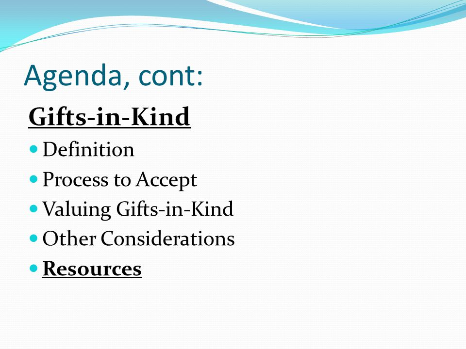Agenda, cont: Gifts-in-Kind Definition Process to Accept Valuing Gifts-in-Kind Other Considerations Resources