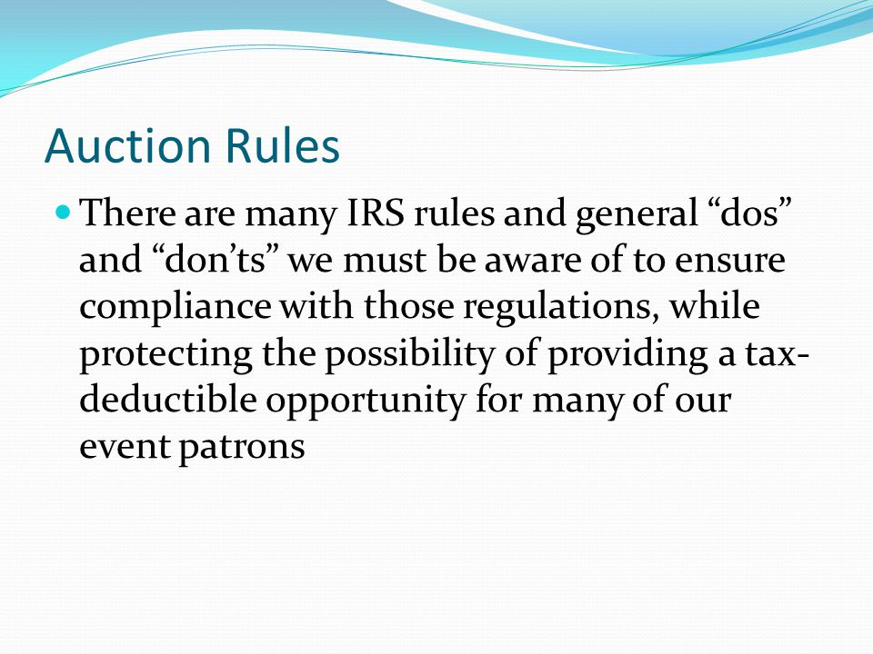 Auction Rules There are many IRS rules and general dos and don'ts we must be aware of to ensure compliance with those regulations, while protecting the possibility of providing a tax- deductible opportunity for many of our event patrons Items contributed for an auction may be tax- deductible.