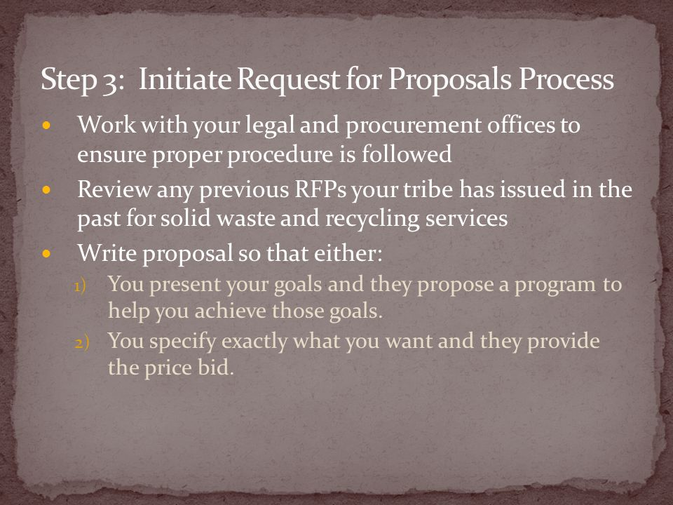 Work with your legal and procurement offices to ensure proper procedure is followed Review any previous RFPs your tribe has issued in the past for solid waste and recycling services Write proposal so that either: 1) You present your goals and they propose a program to help you achieve those goals.