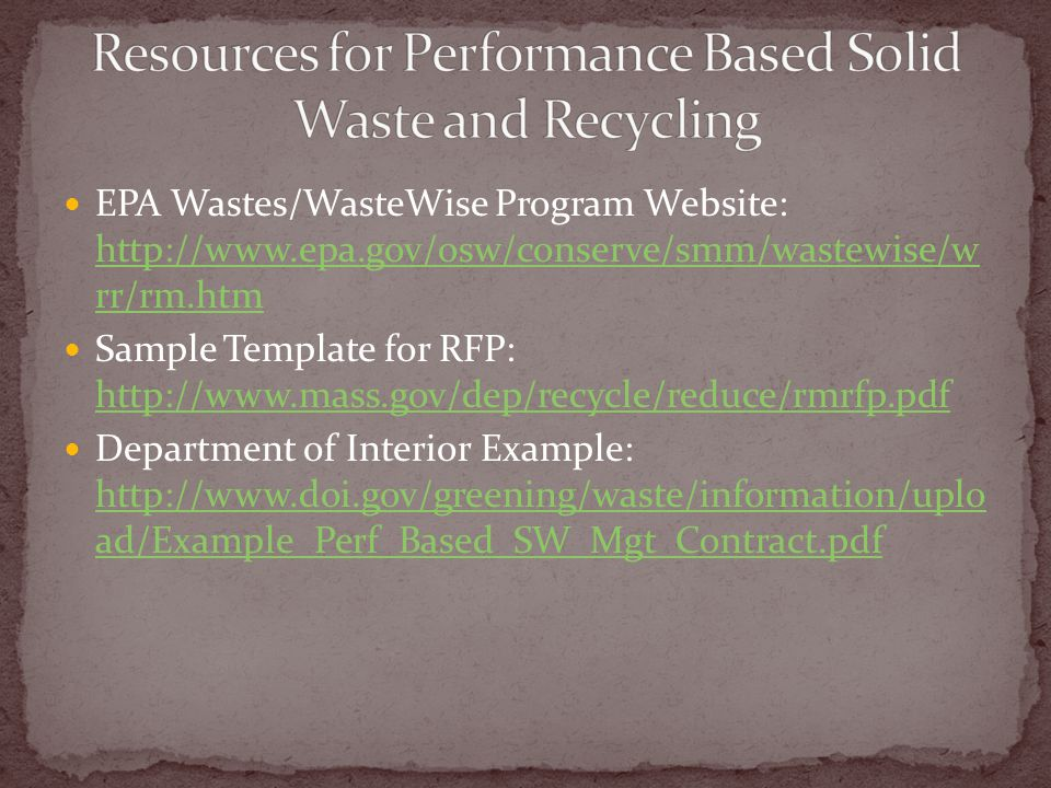 EPA Wastes/WasteWise Program Website: http://www.epa.gov/osw/conserve/smm/wastewise/w rr/rm.htm http://www.epa.gov/osw/conserve/smm/wastewise/w rr/rm.htm Sample Template for RFP: http://www.mass.gov/dep/recycle/reduce/rmrfp.pdf http://www.mass.gov/dep/recycle/reduce/rmrfp.pdf Department of Interior Example: http://www.doi.gov/greening/waste/information/uplo ad/Example_Perf_Based_SW_Mgt_Contract.pdf http://www.doi.gov/greening/waste/information/uplo ad/Example_Perf_Based_SW_Mgt_Contract.pdf