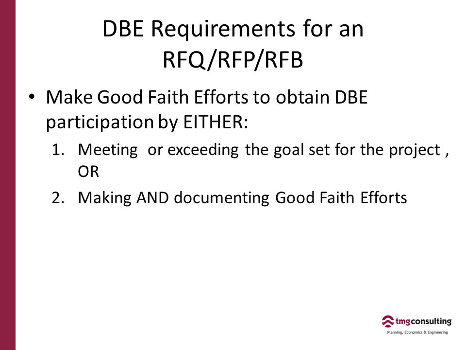 DBE Requirements for an RFQ/RFP/RFB Make Good Faith Efforts to obtain DBE participation by EITHER: 1.Meeting or exceeding the goal set for the project, OR 2.Making AND documenting Good Faith Efforts