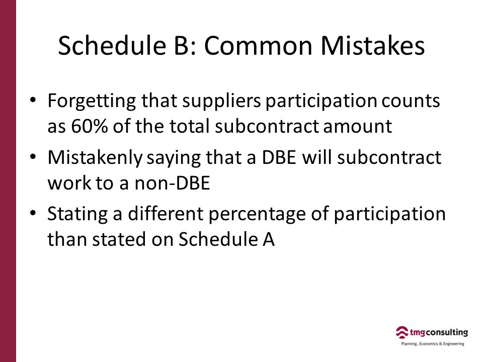 Schedule B: Common Mistakes Forgetting that suppliers participation counts as 60% of the total subcontract amount Mistakenly saying that a DBE will subcontract work to a non-DBE Stating a different percentage of participation than stated on Schedule A