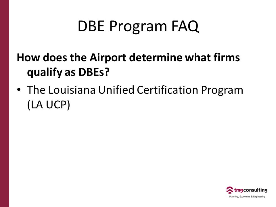 Benefits of the LA UCP Good for DBE Firms – Enables DBEs to be certified once and then be eligible to work as a DBE anywhere in Louisiana Good for Prime Firms – Comprehensive Database make it easy to find DBE firms for projects www.laucp.org Searchable by Firm name Certifying agency Parish City Type of service Description NAICS code Item code