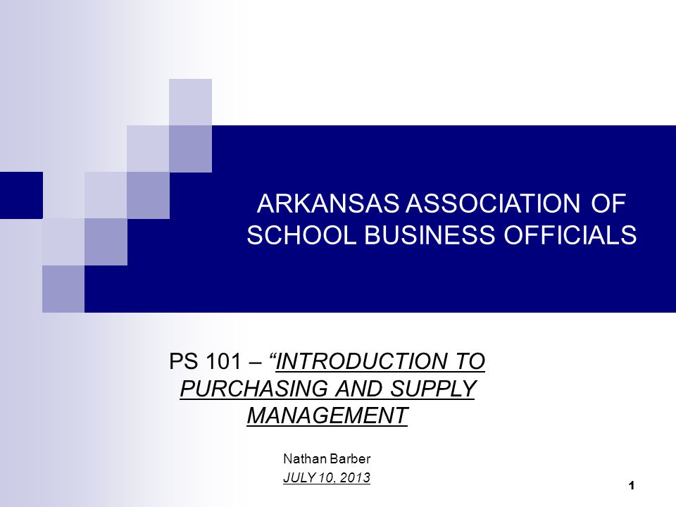 ARKANSAS ASSOCIATION OF SCHOOL BUSINESS OFFICIALS PS 101 – INTRODUCTION TO PURCHASING AND SUPPLY MANAGEMENT Nathan Barber JULY 10, 2013 1
