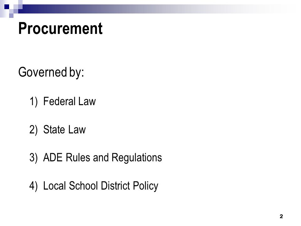Procurement Governed by: 1) Federal Law 2) State Law 3) ADE Rules and Regulations 4) Local School District Policy 2