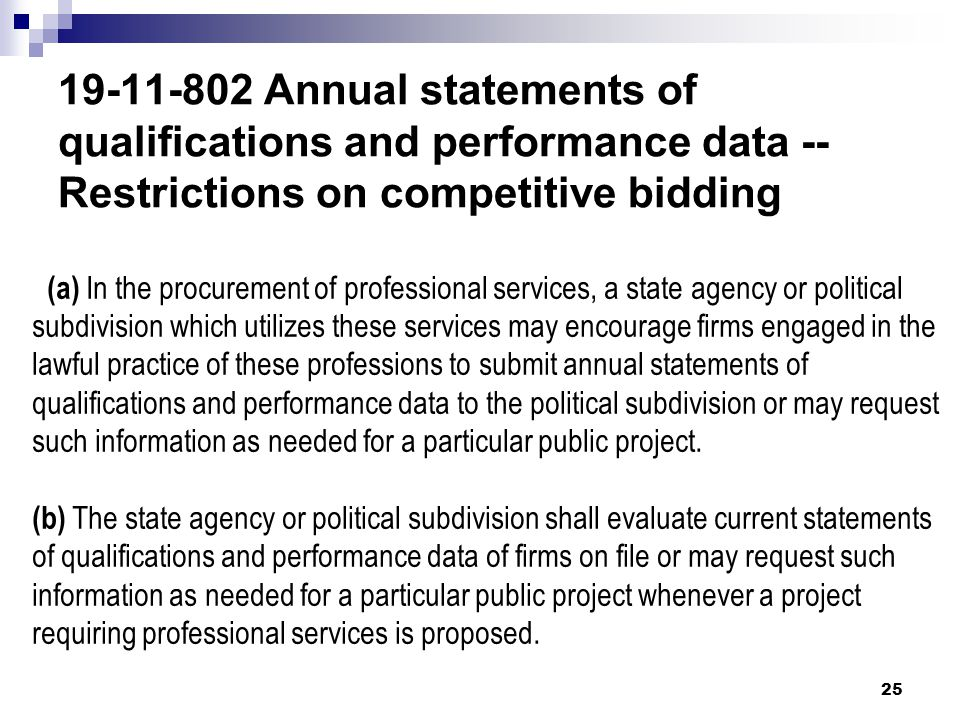 19-11-802 Annual statements of qualifications and performance data -- Restrictions on competitive bidding 25 (a) In the procurement of professional services, a state agency or political subdivision which utilizes these services may encourage firms engaged in the lawful practice of these professions to submit annual statements of qualifications and performance data to the political subdivision or may request such information as needed for a particular public project.