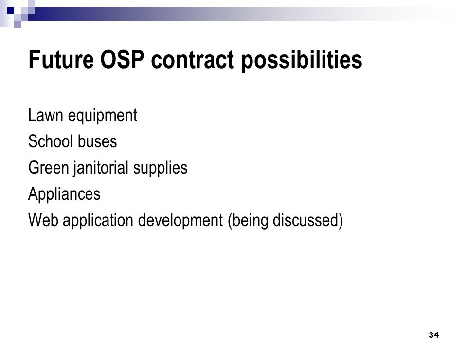 Future OSP contract possibilities Lawn equipment School buses Green janitorial supplies Appliances Web application development (being discussed) 34