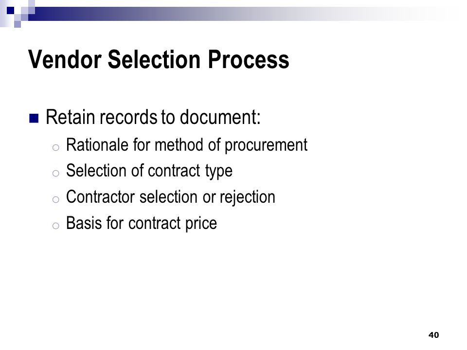 Vendor Selection Process Retain records to document: o Rationale for method of procurement o Selection of contract type o Contractor selection or rejection o Basis for contract price 40