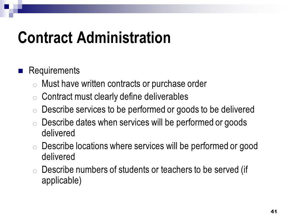 Contract Administration Requirements o Must have written contracts or purchase order o Contract must clearly define deliverables o Describe services to be performed or goods to be delivered o Describe dates when services will be performed or goods delivered o Describe locations where services will be performed or good delivered o Describe numbers of students or teachers to be served (if applicable) 41