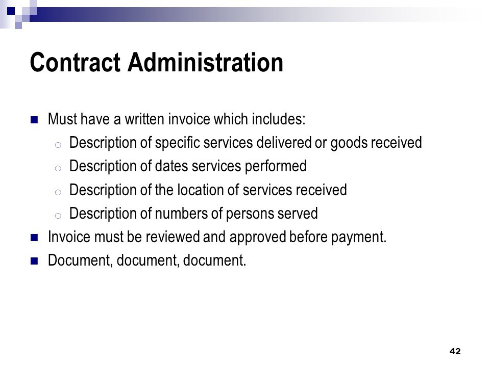 Contract Administration Must have a written invoice which includes: o Description of specific services delivered or goods received o Description of dates services performed o Description of the location of services received o Description of numbers of persons served Invoice must be reviewed and approved before payment.