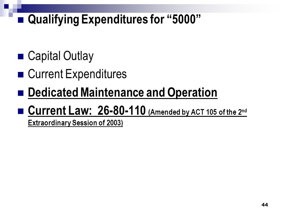 Qualifying Expenditures for 5000 Capital Outlay Current Expenditures Dedicated Maintenance and Operation Current Law: 26-80-110 (Amended by ACT 105 of the 2 nd Extraordinary Session of 2003) 44