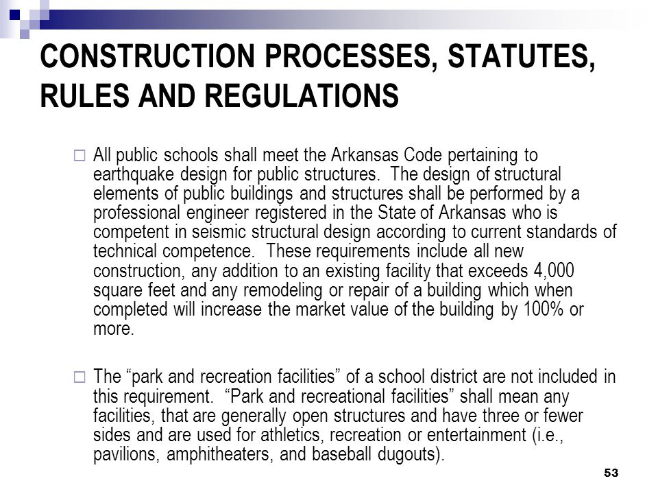 CONSTRUCTION PROCESSES, STATUTES, RULES AND REGULATIONS  All public schools shall meet the Arkansas Code pertaining to earthquake design for public structures.