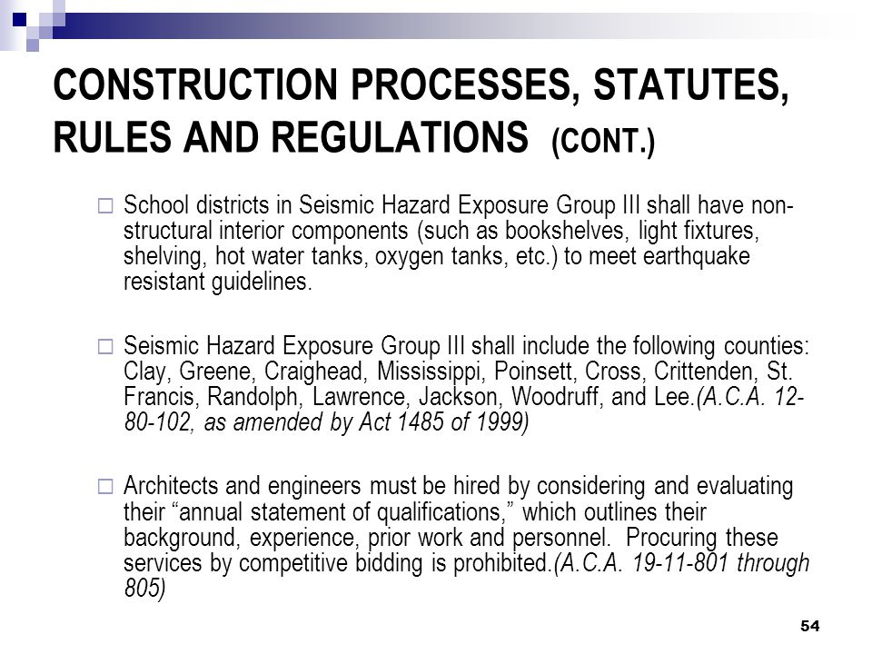 CONSTRUCTION PROCESSES, STATUTES, RULES AND REGULATIONS (CONT.)  School districts in Seismic Hazard Exposure Group III shall have non- structural interior components (such as bookshelves, light fixtures, shelving, hot water tanks, oxygen tanks, etc.) to meet earthquake resistant guidelines.