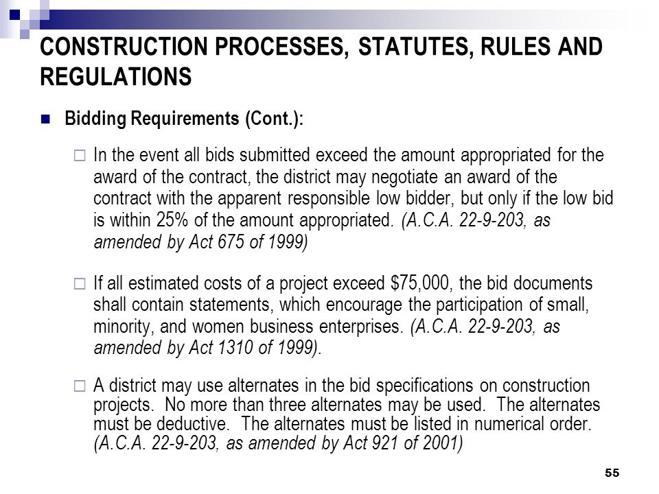 CONSTRUCTION PROCESSES, STATUTES, RULES AND REGULATIONS Bidding Requirements (Cont.):  In the event all bids submitted exceed the amount appropriated for the award of the contract, the district may negotiate an award of the contract with the apparent responsible low bidder, but only if the low bid is within 25% of the amount appropriated.