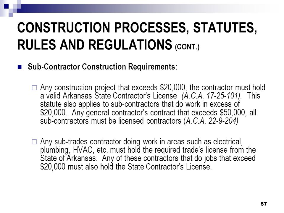 CONSTRUCTION PROCESSES, STATUTES, RULES AND REGULATIONS (CONT.) Sub-Contractor Construction Requirements:  Any construction project that exceeds $20,000, the contractor must hold a valid Arkansas State Contractor's License (A.C.A.