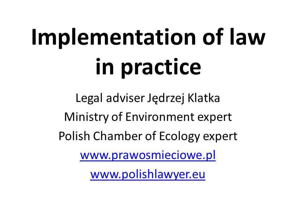 Implementation of law in practice Legal adviser Jędrzej Klatka Ministry of Environment expert Polish Chamber of Ecology expert www.prawosmieciowe.pl www.polishlawyer.eu