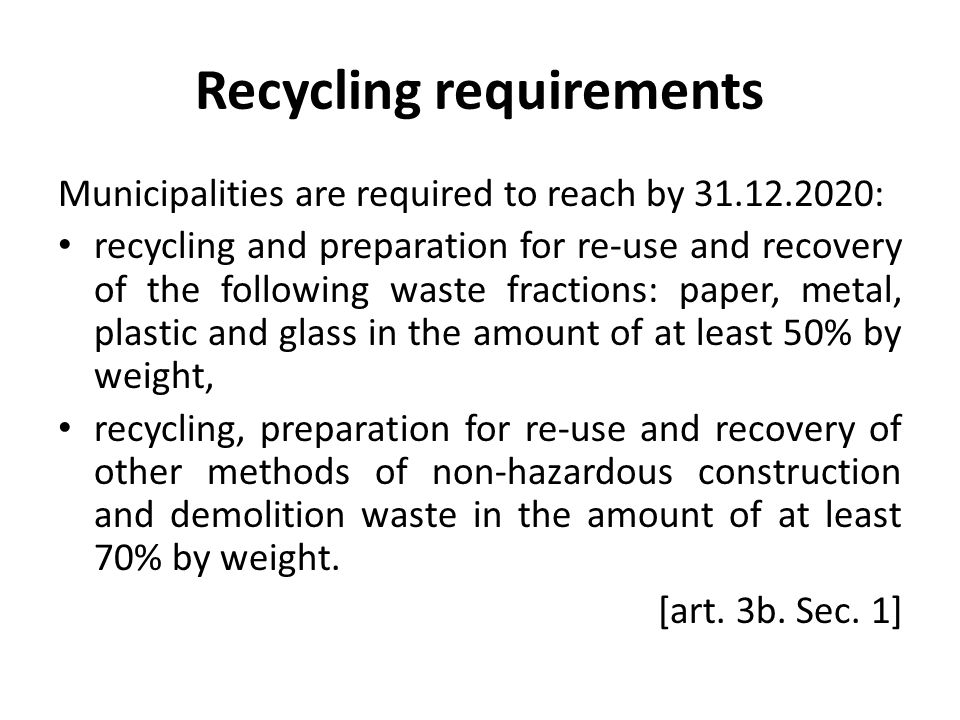 Recycling requirements Municipalities are required to reach by 31.12.2020: recycling and preparation for re-use and recovery of the following waste fr