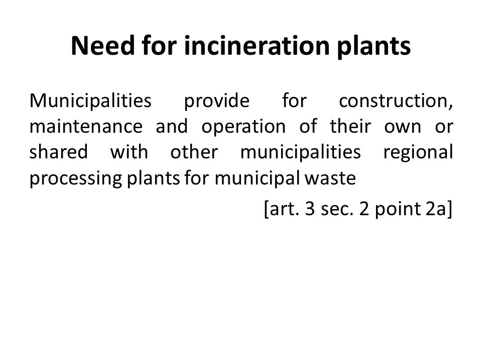 Need for incineration plants Municipalities provide for construction, maintenance and operation of their own or shared with other municipalities regio