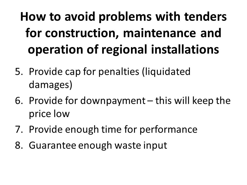 How to avoid problems with tenders for construction, maintenance and operation of regional installations 5.Provide cap for penalties (liquidated damag