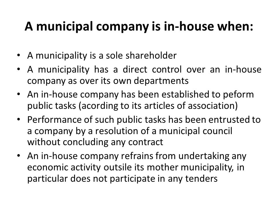 A municipal company is in-house when: A municipality is a sole shareholder A municipality has a direct control over an in-house company as over its ow