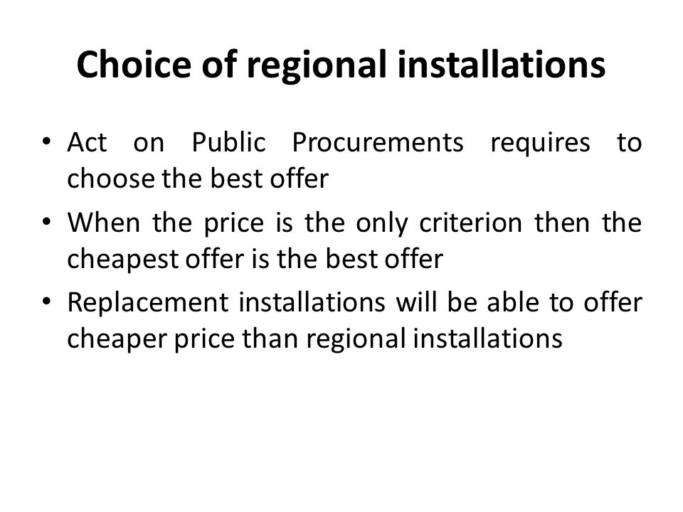 Choice of regional installations Municipality will breach Act on Waste when any replacement instalation is chosen only because it was cheaper, although regional installation has been ready to accept municipal waste for treatment The only lawful solution: only entities who have a regional installation in their disposal can participate in a tender Owner of a regional installation can promise that it will be given to the disposal of third parties