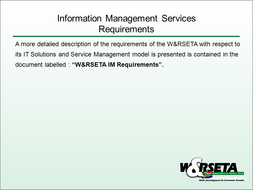 Information Management Services Requirements A more detailed description of the requirements of the W&RSETA with respect to its IT Solutions and Servi