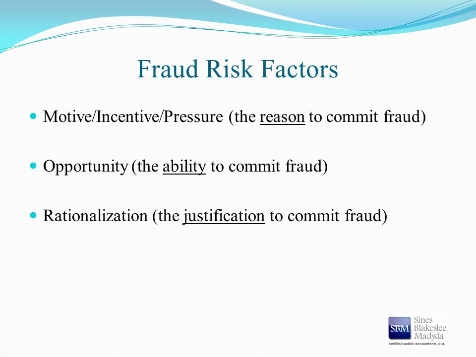 Fraud Risk Factors Motive/Incentive/Pressure (the reason to commit fraud) Opportunity (the ability to commit fraud) Rationalization (the justification