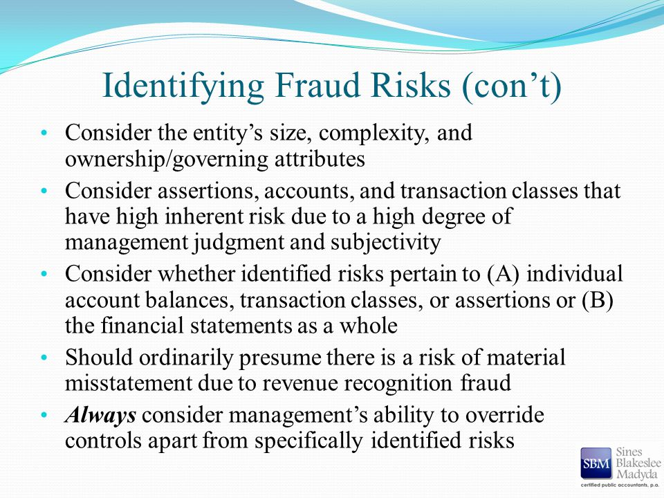 Identifying Fraud Risks (con't) Consider the entity's size, complexity, and ownership/governing attributes Consider assertions, accounts, and transact