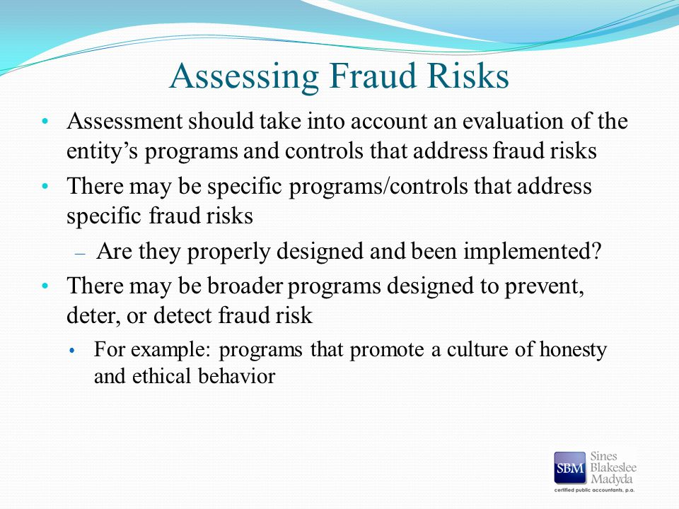 Assessing Fraud Risks Assessment should take into account an evaluation of the entity's programs and controls that address fraud risks There may be sp