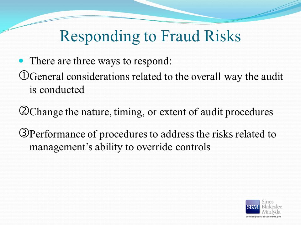 Responding to Fraud Risks There are three ways to respond:  General considerations related to the overall way the audit is conducted ' Change the nat