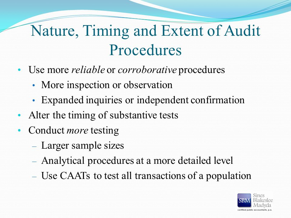 Nature, Timing and Extent of Audit Procedures Use more reliable or corroborative procedures More inspection or observation Expanded inquiries or indep