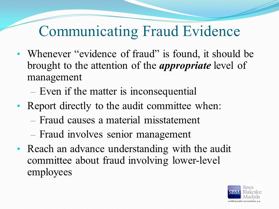 "Communicating Fraud Evidence Whenever ""evidence of fraud"" is found, it should be brought to the attention of the appropriate level of management – Eve"